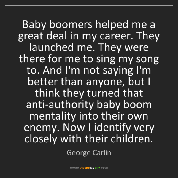 George Carlin: Baby boomers helped me a great deal in my career. They...