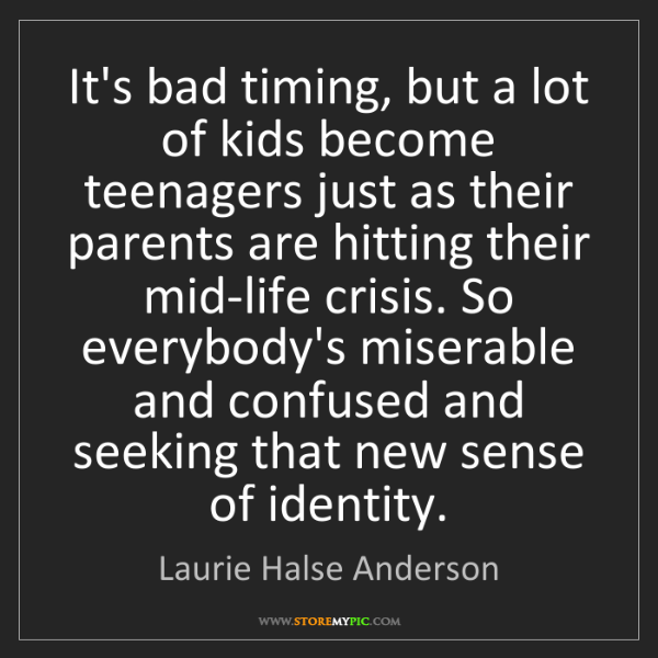 Laurie Halse Anderson: It's bad timing, but a lot of kids become teenagers just...