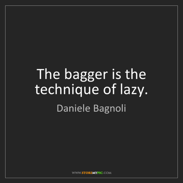 Daniele Bagnoli: The bagger is the technique of lazy.