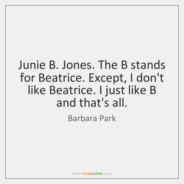 Junie B. Jones. The B stands for Beatrice. Except, I don't like ...