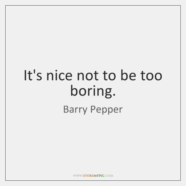 It's nice not to be too boring.