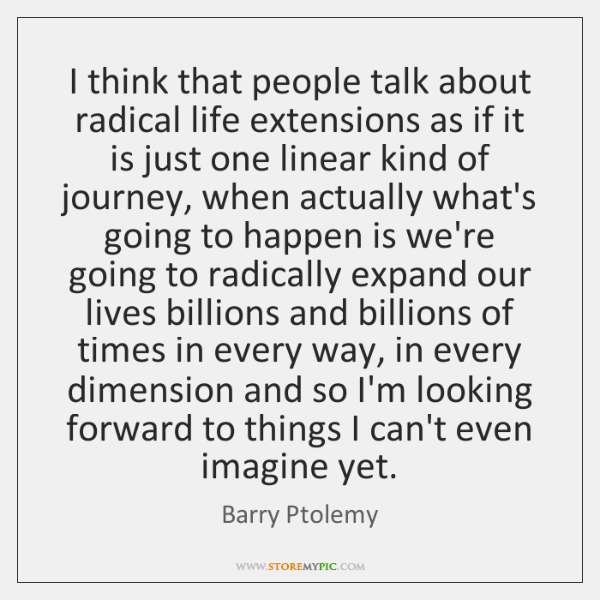 I think that people talk about radical life extensions as if it ...
