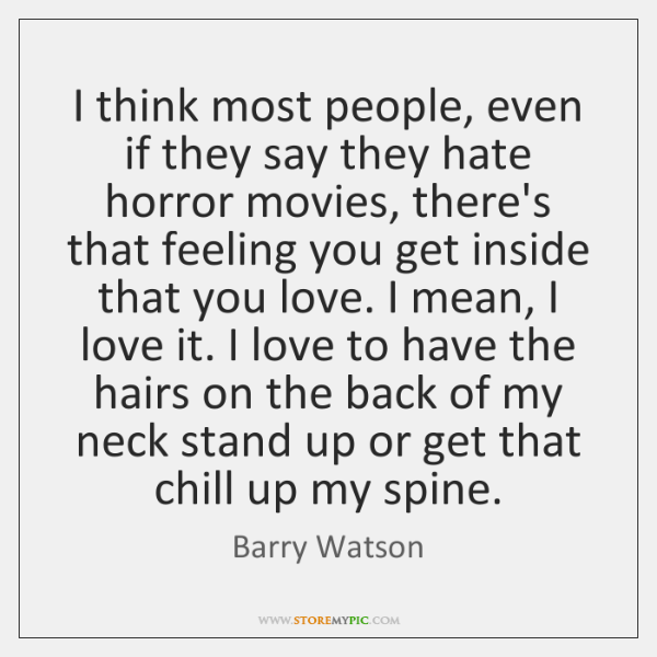 I think most people, even if they say they hate horror movies, ...