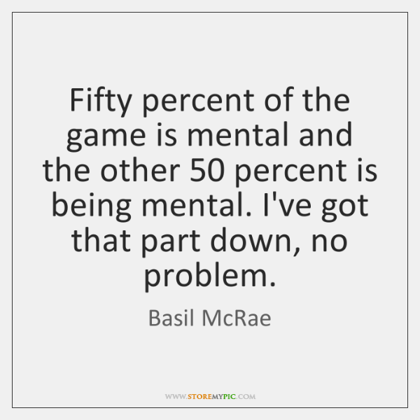 Fifty percent of the game is mental and the other 50 percent is ...