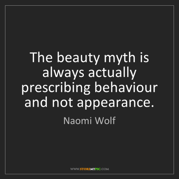 Naomi Wolf: The beauty myth is always actually prescribing behaviour...