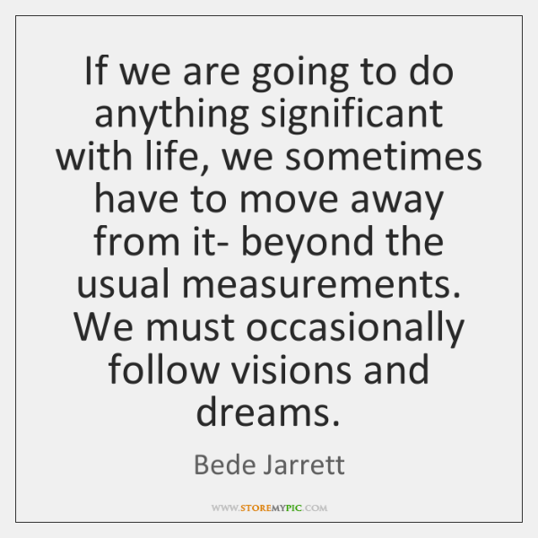If we are going to do anything significant with life, we sometimes ...