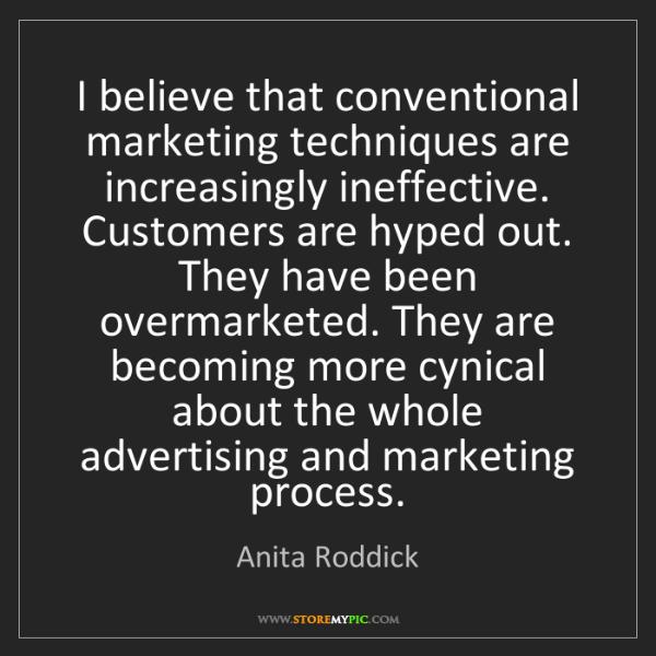 Anita Roddick: I believe that conventional marketing techniques are...