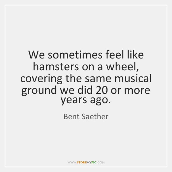 We sometimes feel like hamsters on a wheel, covering the same musical ...