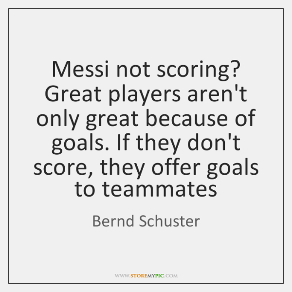 Messi not scoring? Great players aren't only great because of goals. If ...