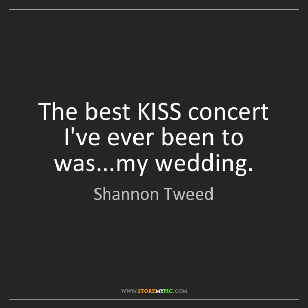 Shannon Tweed: The best KISS concert I've ever been to was...my wedding.