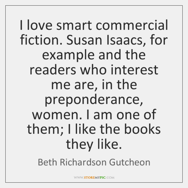 I love smart commercial fiction. Susan Isaacs, for example and the readers ...