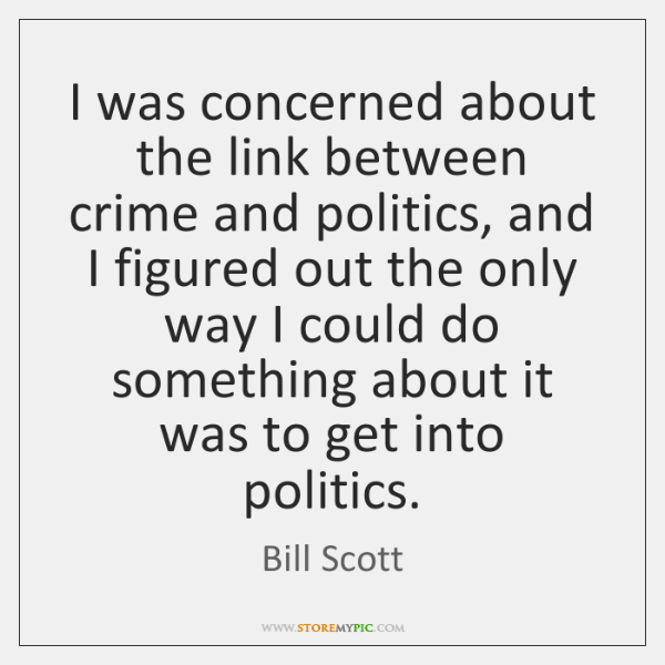 I was concerned about the link between crime and politics, and I ...