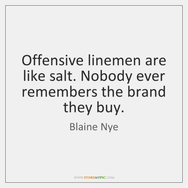 Offensive linemen are like salt. Nobody ever remembers the brand they buy.