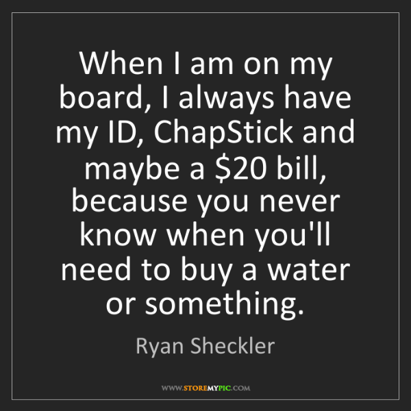 Ryan Sheckler: When I am on my board, I always have my ID, ChapStick...