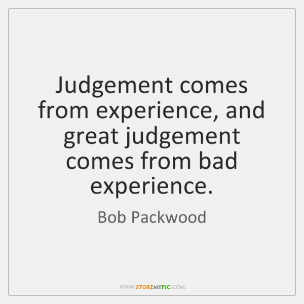 Judgement comes from experience, and great judgement comes from bad experience.