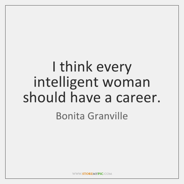 I think every intelligent woman should have a career.