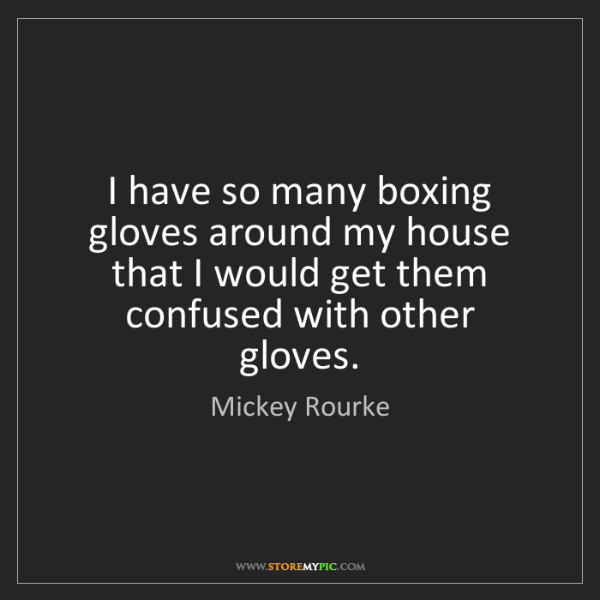 Mickey Rourke: I have so many boxing gloves around my house that I would...