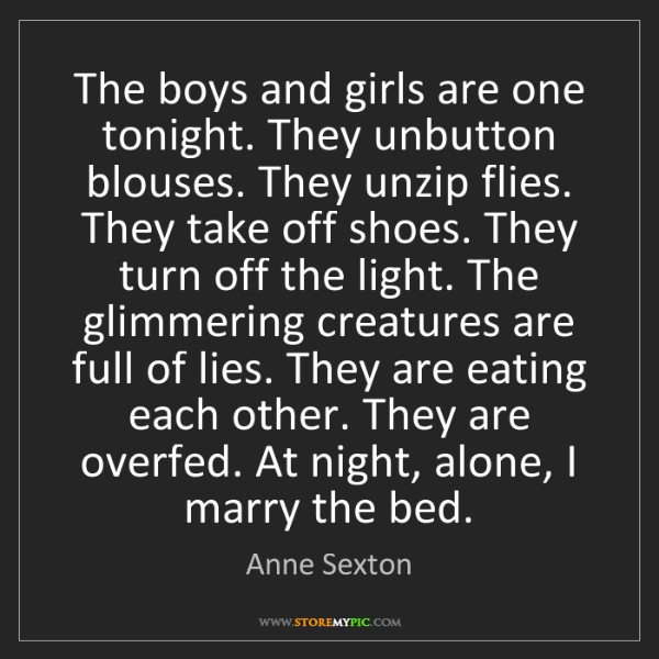 Anne Sexton: The boys and girls are one tonight. They unbutton blouses....