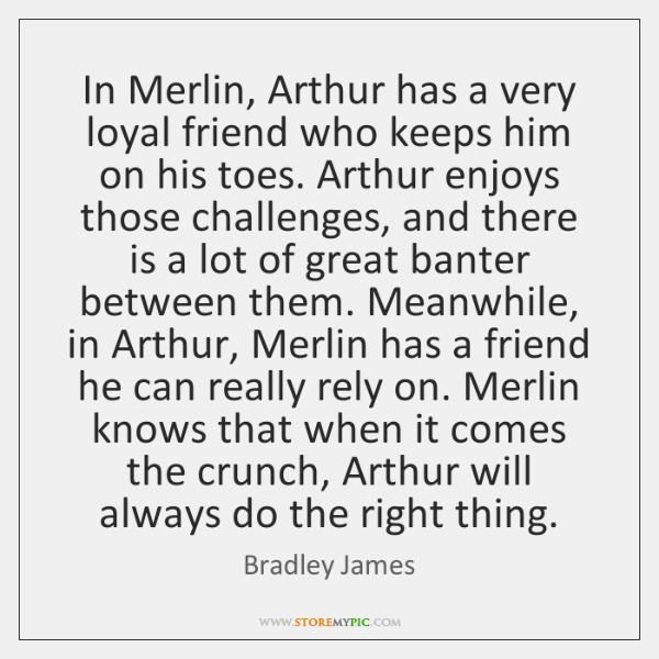 In Merlin, Arthur has a very loyal friend who keeps him on ...