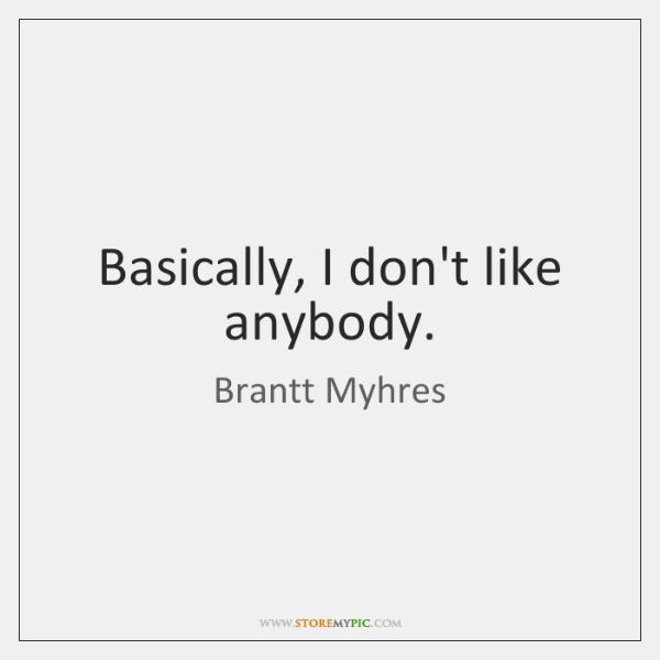 Basically, I don't like anybody.