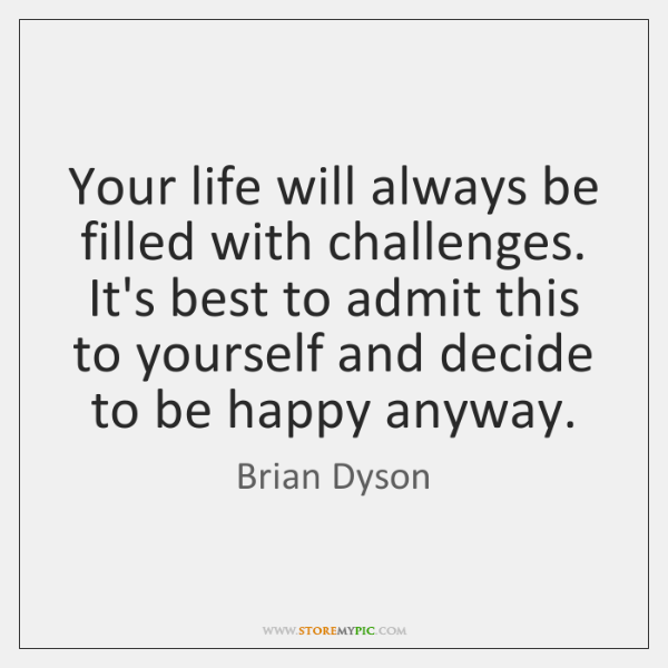 Your life will always be filled with challenges. It's best to admit ...