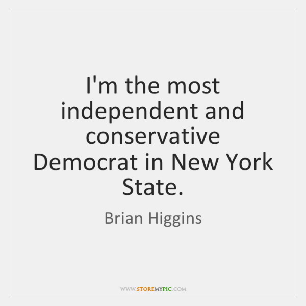 I'm the most independent and conservative Democrat in New York State.