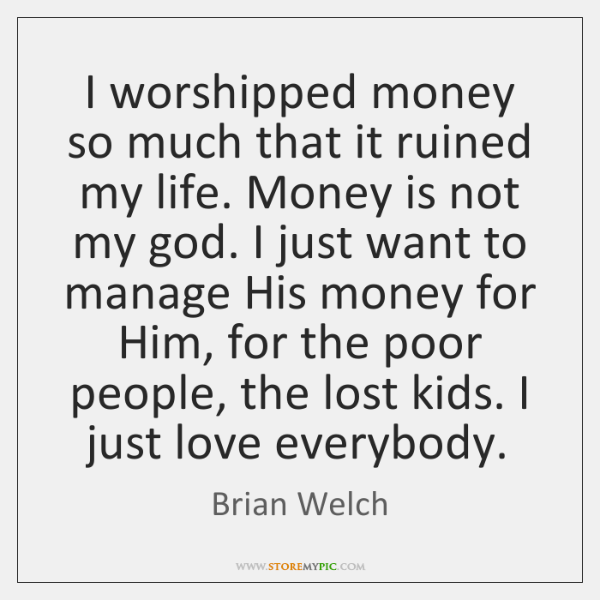 I worshipped money so much that it ruined my life. Money is ...