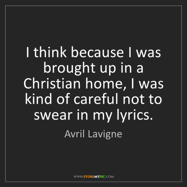 Avril Lavigne: I think because I was brought up in a Christian home,...