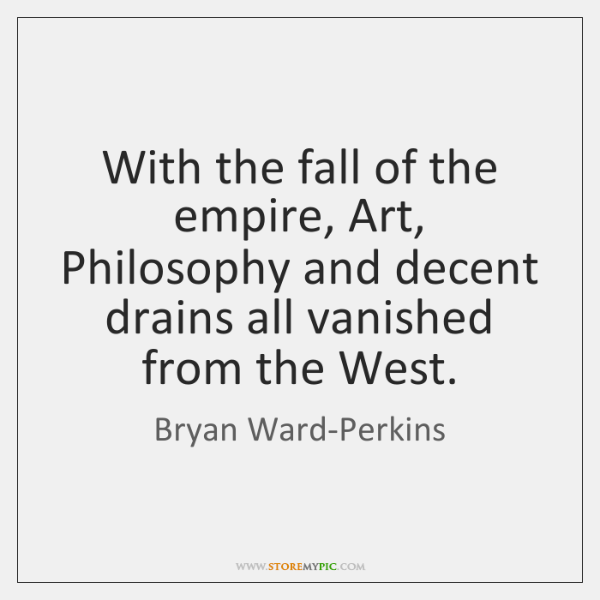 With the fall of the empire, Art, Philosophy and decent drains all ...