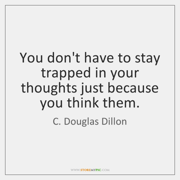 You don't have to stay trapped in your thoughts just because you ...