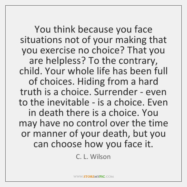 You think because you face situations not of your making that you ...