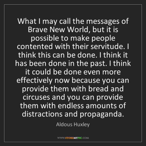 Aldous Huxley: What I may call the messages of Brave New World, but...
