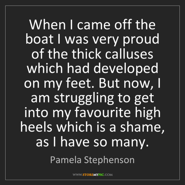 Pamela Stephenson: When I came off the boat I was very proud of the thick...