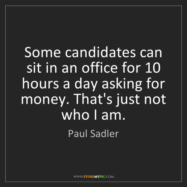 Paul Sadler: Some candidates can sit in an office for 10 hours a day...