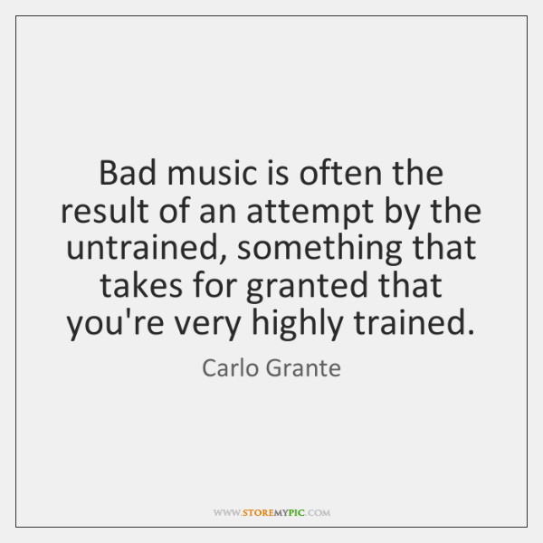 Bad music is often the result of an attempt by the untrained, ...