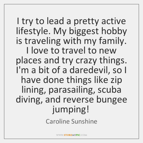 I try to lead a pretty active lifestyle. My biggest hobby is ...