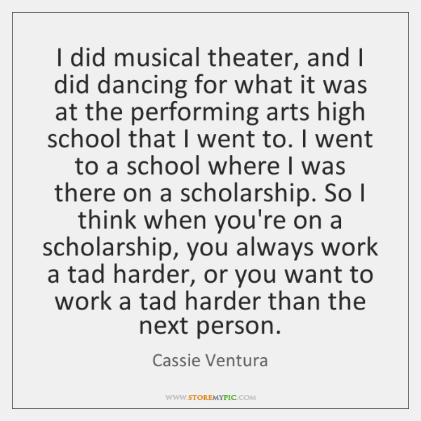 I did musical theater, and I did dancing for what it was ...