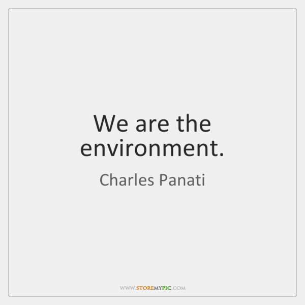 We are the environment.