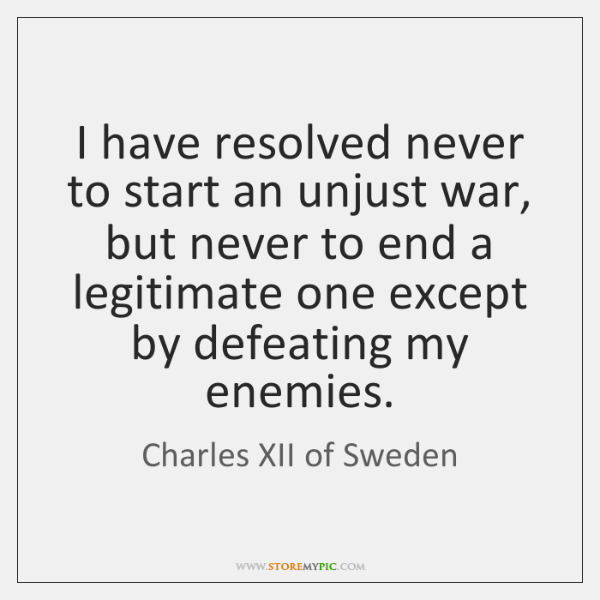 I have resolved never to start an unjust war, but never to ...