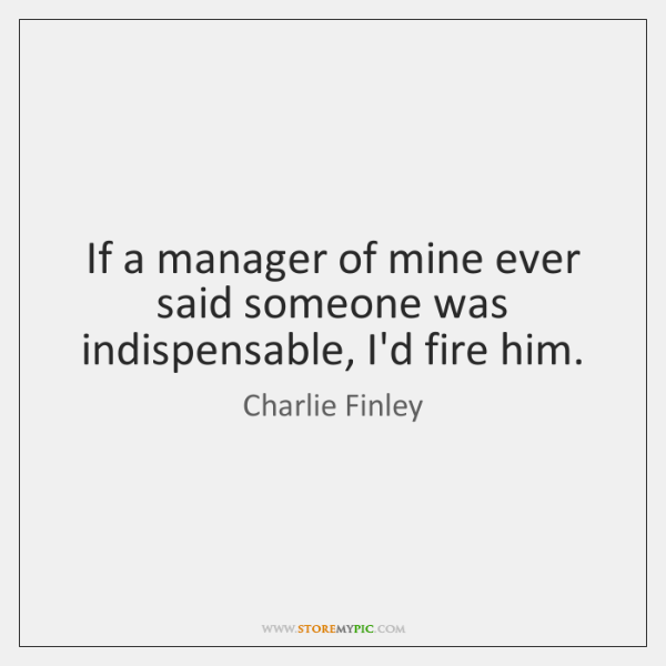 If a manager of mine ever said someone was indispensable, I'd fire ...