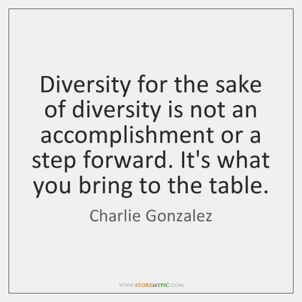 Diversity for the sake of diversity is not an accomplishment or a ...