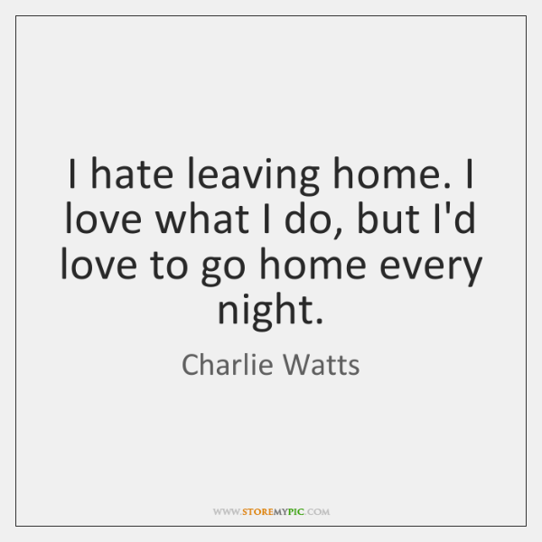 I hate leaving home. I love what I do, but I'd love ...