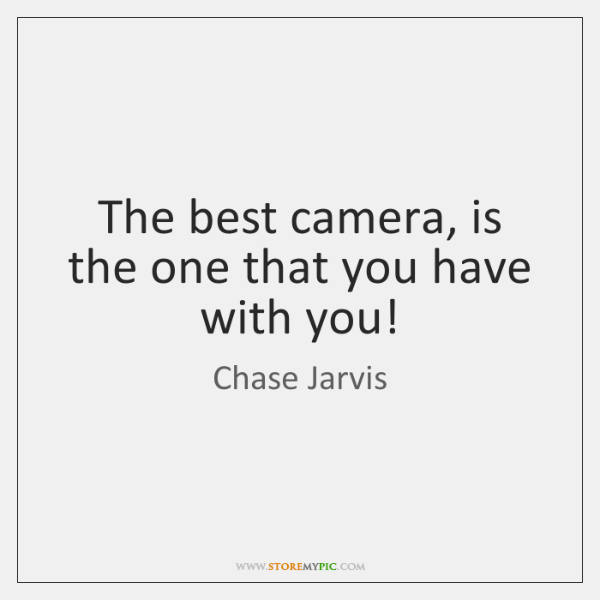 The best camera, is the one that you have with you!