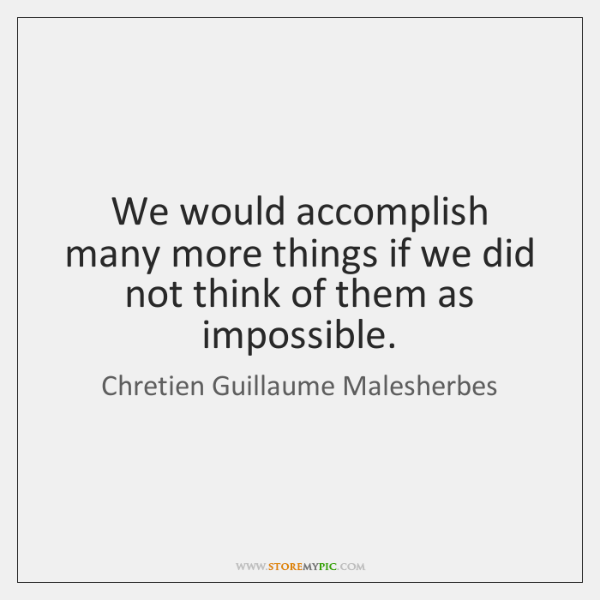 We would accomplish many more things if we did not think of ...
