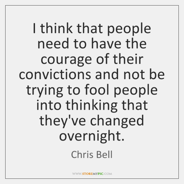 I think that people need to have the courage of their convictions ...