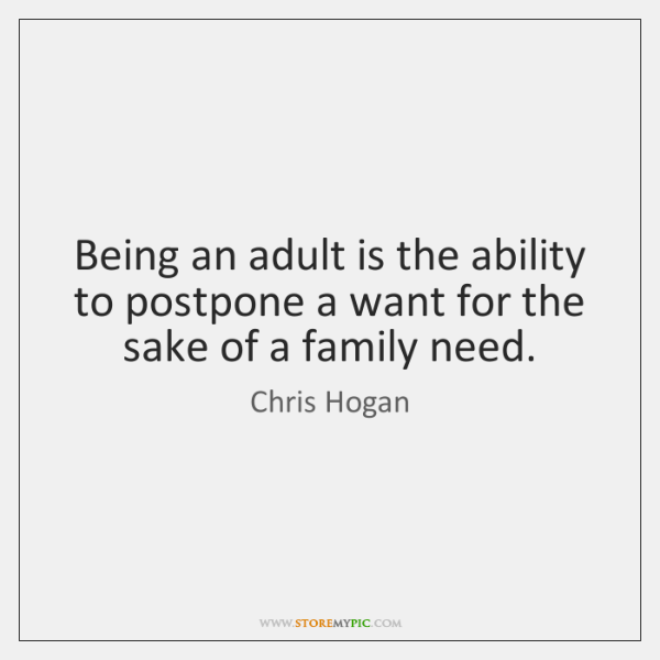 Being an adult is the ability to postpone a want for the ...