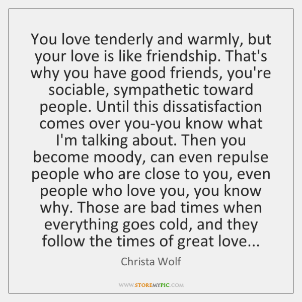 You love tenderly and warmly, but your love is like friendship. That's ...