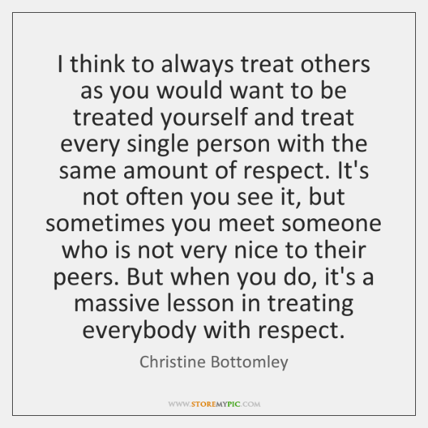 I think to always treat others as you would want to be ...