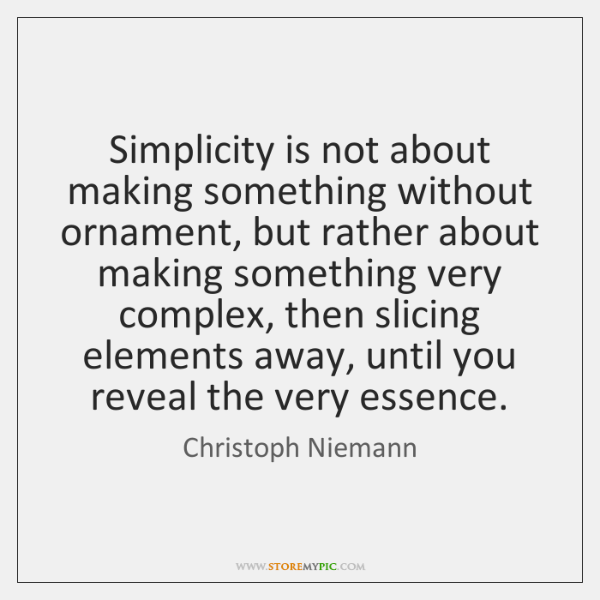 Simplicity is not about making something without ornament, but rather about making ...
