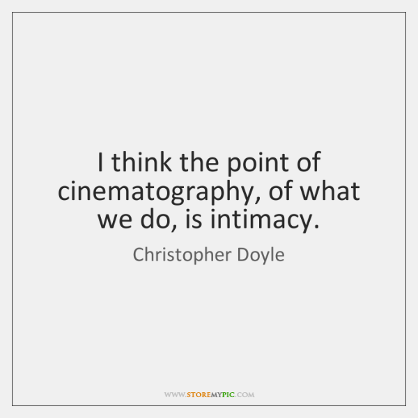 I think the point of cinematography, of what we do, is intimacy.